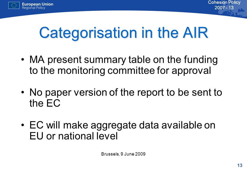 13 Cohesion Policy Brussels, 9 June 2009 Categorisation in the AIR MA present summary table on the funding to the monitoring committee for approval No paper version of the report to be sent to the EC EC will make aggregate data available on EU or national level