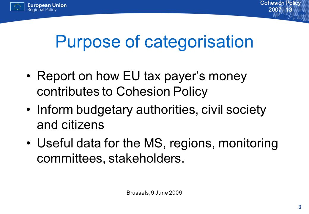 3 Cohesion Policy 2007 - 13 Brussels, 9 June 2009 Purpose of categorisation Report on how EU tax payers money contributes to Cohesion Policy Inform bu