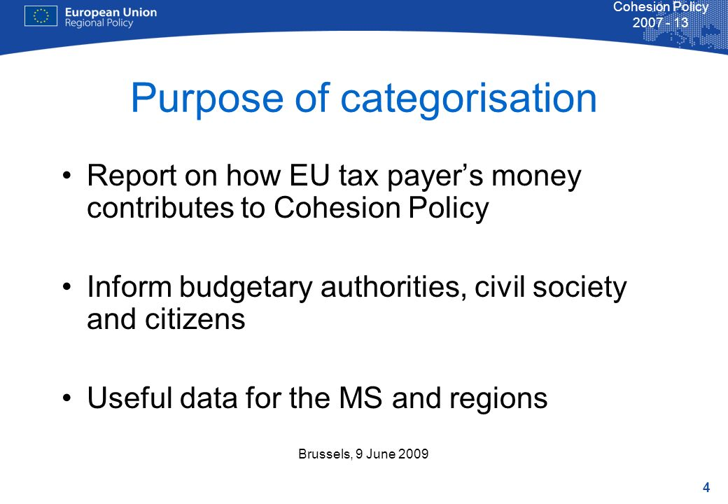 4 Cohesion Policy Brussels, 9 June 2009 Purpose of categorisation Report on how EU tax payers money contributes to Cohesion Policy Inform budgetary authorities, civil society and citizens Useful data for the MS and regions