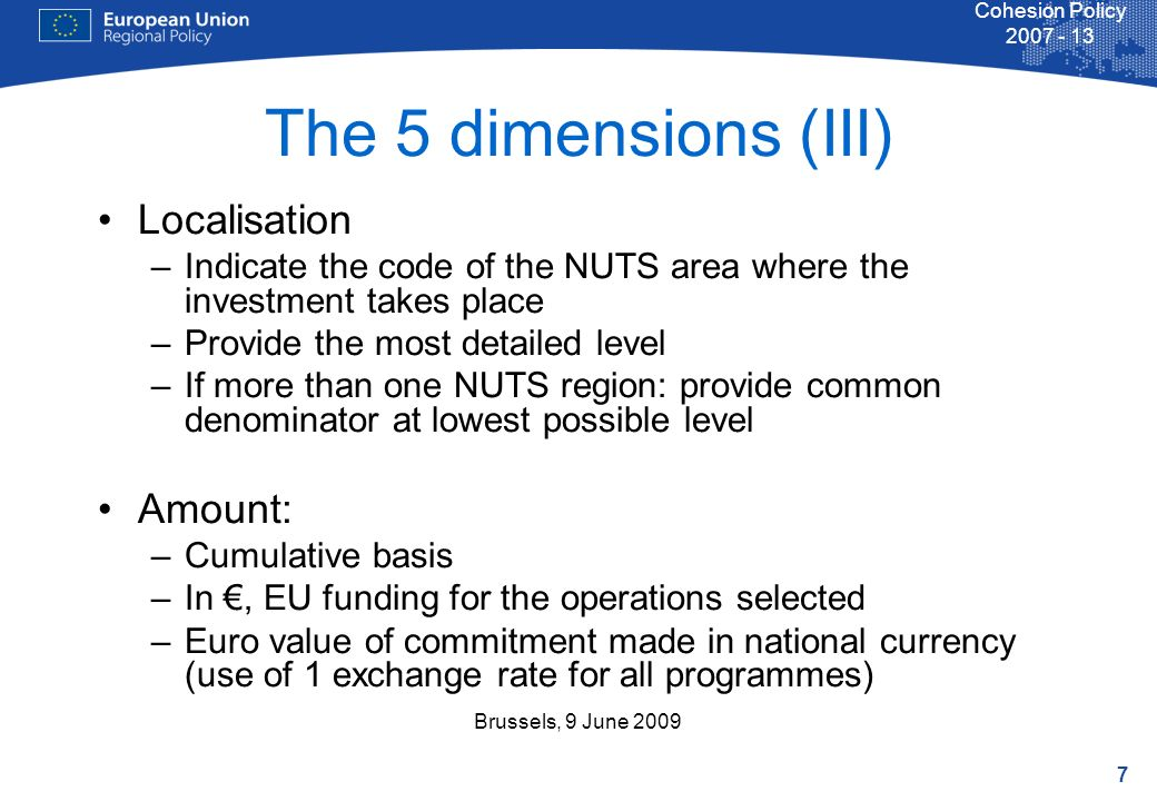 7 Cohesion Policy 2007 - 13 Brussels, 9 June 2009 Localisation –Indicate the code of the NUTS area where the investment takes place –Provide the most