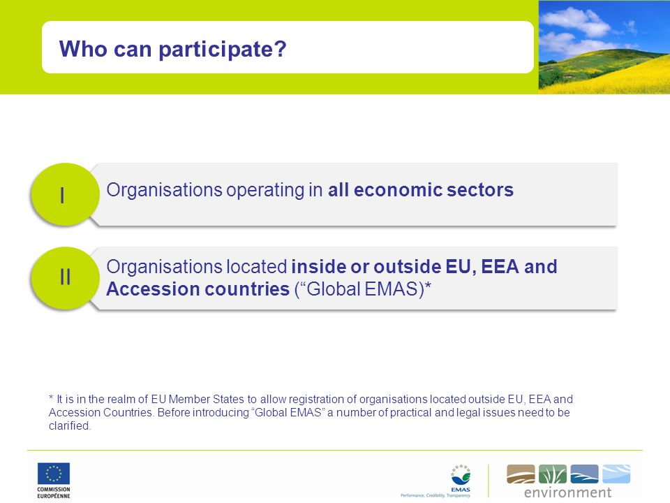 Who can participate? I II Organisations operating in all economic sectors Organisations located inside or outside EU, EEA and Accession countries (Glo
