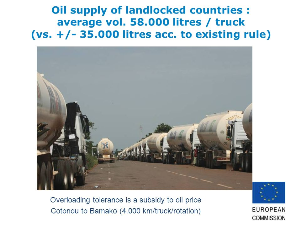 Overloading tolerance is a subsidy to oil price Cotonou to Bamako (4.000 km/truck/rotation) Oil supply of landlocked countries : average vol. 58.000 l