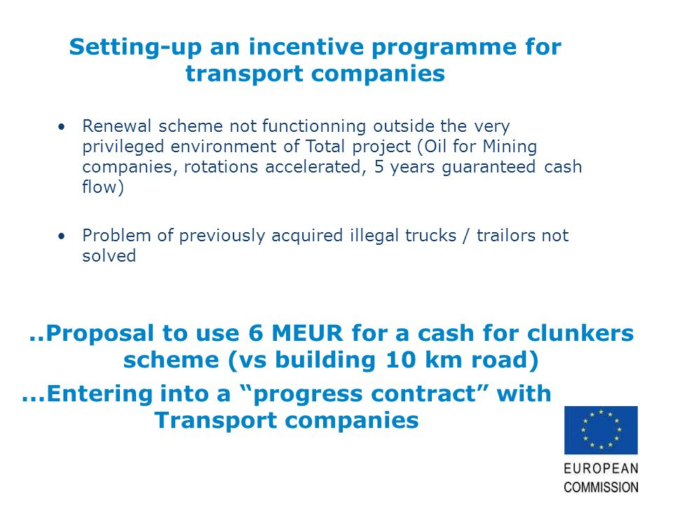 Setting-up an incentive programme for transport companies Renewal scheme not functionning outside the very privileged environment of Total project (Oil for Mining companies, rotations accelerated, 5 years guaranteed cash flow) Problem of previously acquired illegal trucks / trailors not solved..Proposal to use 6 MEUR for a cash for clunkers scheme (vs building 10 km road)...Entering into a progress contract with Transport companies