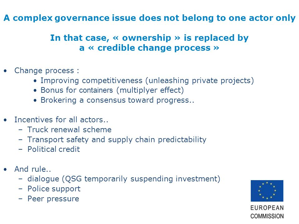 A complex governance issue does not belong to one actor only In that case, « ownership » is replaced by a « credible change process » Change process : Improving competitiveness (unleashing private projects) Bonus for containers (multiplyer effect) Brokering a consensus toward progress..