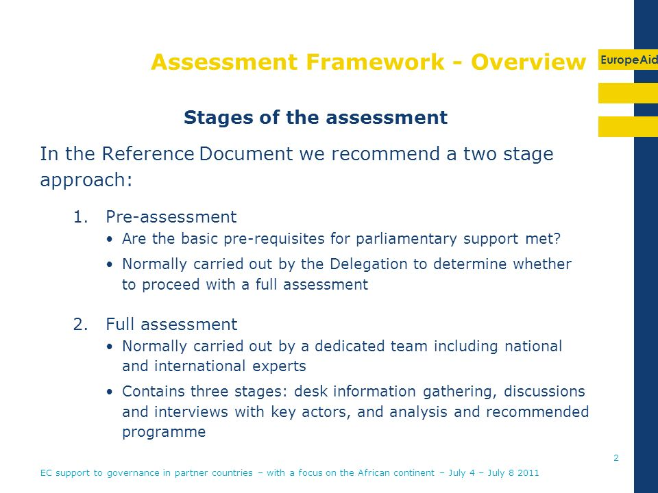 EuropeAid Assessment Framework - Overview Stages of the assessment In the Reference Document we recommend a two stage approach: 1.Pre-assessment Are the basic pre-requisites for parliamentary support met.