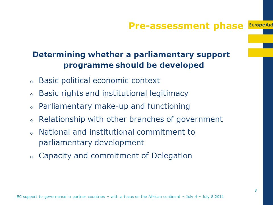 EuropeAid Pre-assessment phase Determining whether a parliamentary support programme should be developed o Basic political economic context o Basic rights and institutional legitimacy o Parliamentary make-up and functioning o Relationship with other branches of government o National and institutional commitment to parliamentary development o Capacity and commitment of Delegation EC support to governance in partner countries – with a focus on the African continent – July 4 – July