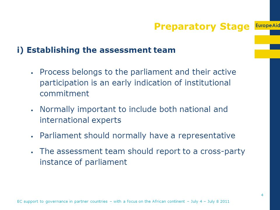 EuropeAid Preparatory Stage i) Establishing the assessment team Process belongs to the parliament and their active participation is an early indication of institutional commitment Normally important to include both national and international experts Parliament should normally have a representative The assessment team should report to a cross-party instance of parliament EC support to governance in partner countries – with a focus on the African continent – July 4 – July
