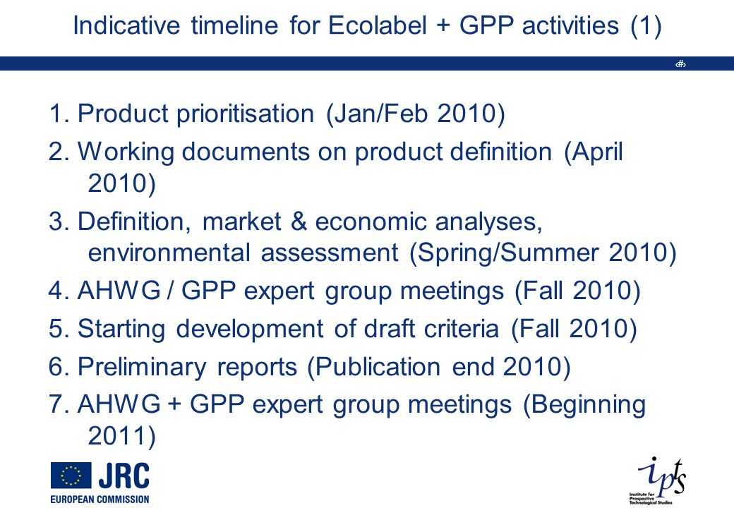 17 Indicative timeline for Ecolabel + GPP activities (1) 1. Product prioritisation (Jan/Feb 2010) 2. Working documents on product definition (April 20