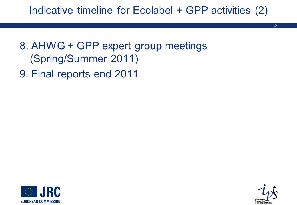18 Indicative timeline for Ecolabel + GPP activities (2) 8. AHWG + GPP expert group meetings (Spring/Summer 2011) 9. Final reports end 2011