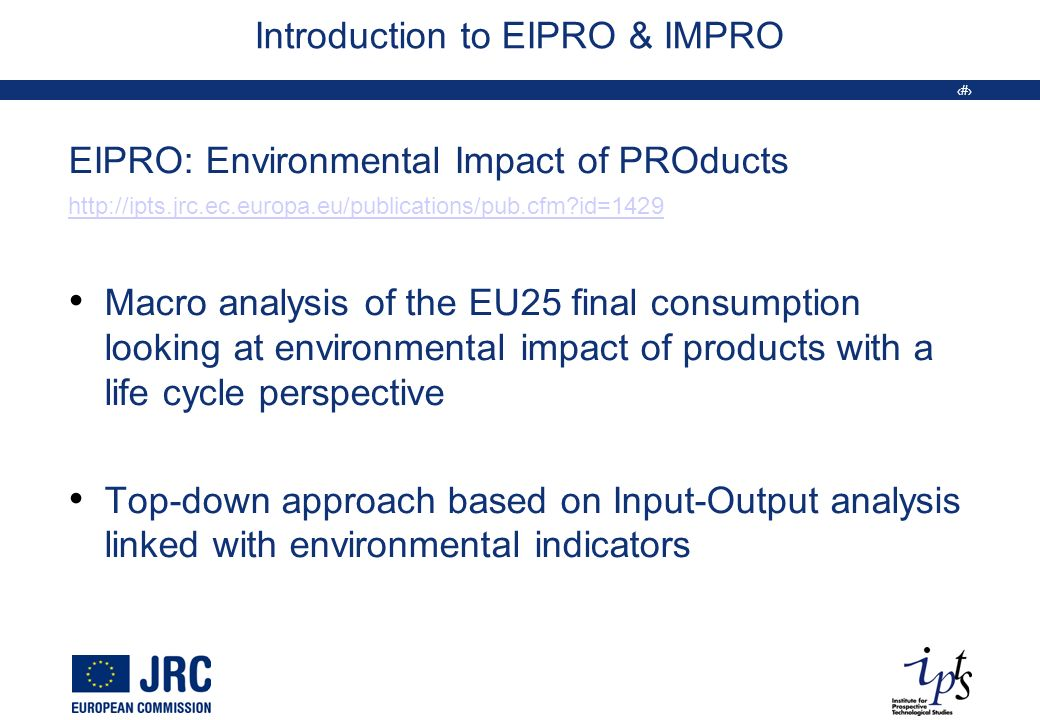 3 Introduction to EIPRO & IMPRO EIPRO: Environmental Impact of PROducts http://ipts.jrc.ec.europa.eu/publications/pub.cfm id=1429 Macro analysis of the EU25 final consumption looking at environmental impact of products with a life cycle perspective Top-down approach based on Input-Output analysis linked with environmental indicators