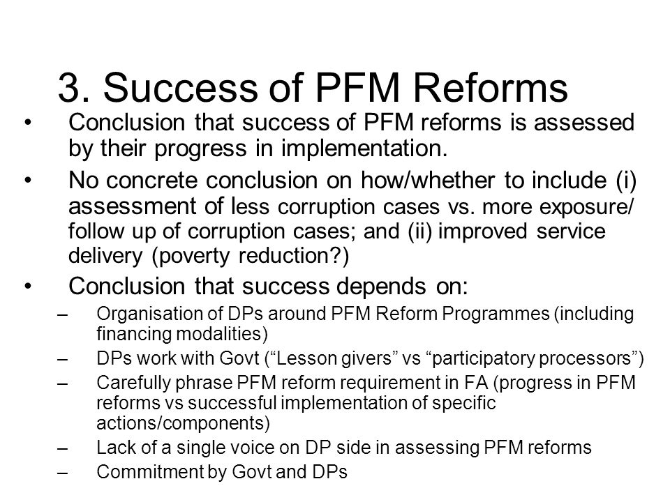 3. Success of PFM Reforms Conclusion that success of PFM reforms is assessed by their progress in implementation. No concrete conclusion on how/whethe