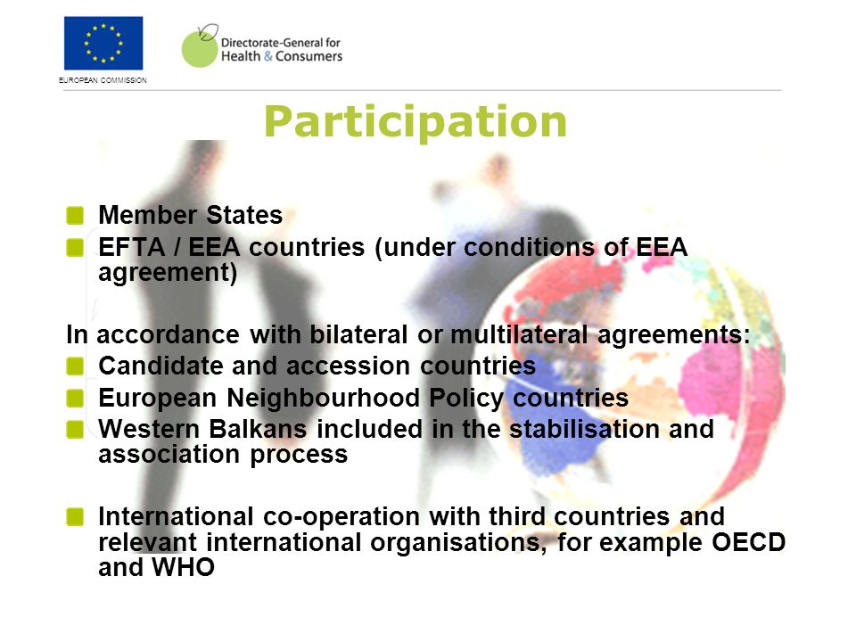 EUROPEAN COMMISSION Participation Member States EFTA / EEA countries (under conditions of EEA agreement) In accordance with bilateral or multilateral agreements: Candidate and accession countries European Neighbourhood Policy countries Western Balkans included in the stabilisation and association process International co-operation with third countries and relevant international organisations, for example OECD and WHO