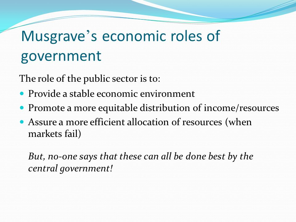 Musgrave s economic roles of government The role of the public sector is to: Provide a stable economic environment Promote a more equitable distribution of income/resources Assure a more efficient allocation of resources (when markets fail) But, no-one says that these can all be done best by the central government!