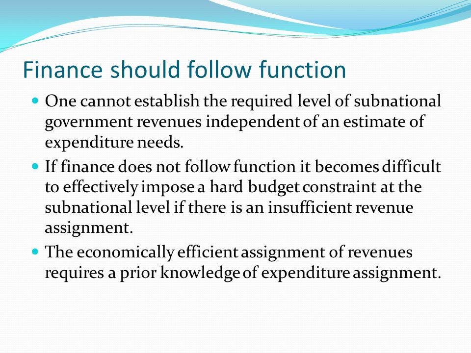 Finance should follow function One cannot establish the required level of subnational government revenues independent of an estimate of expenditure needs.