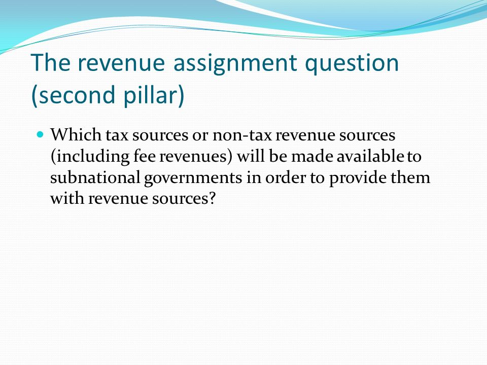 The revenue assignment question (second pillar) Which tax sources or non-tax revenue sources (including fee revenues) will be made available to subnational governments in order to provide them with revenue sources