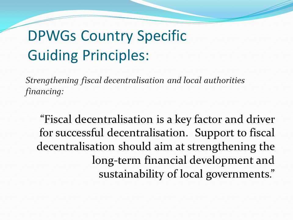 DPWGs Country Specific Guiding Principles: Strengthening fiscal decentralisation and local authorities financing: Fiscal decentralisation is a key factor and driver for successful decentralisation.