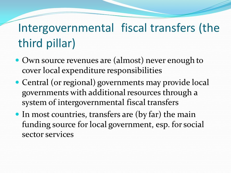 Intergovernmental fiscal transfers (the third pillar) Own source revenues are (almost) never enough to cover local expenditure responsibilities Centra