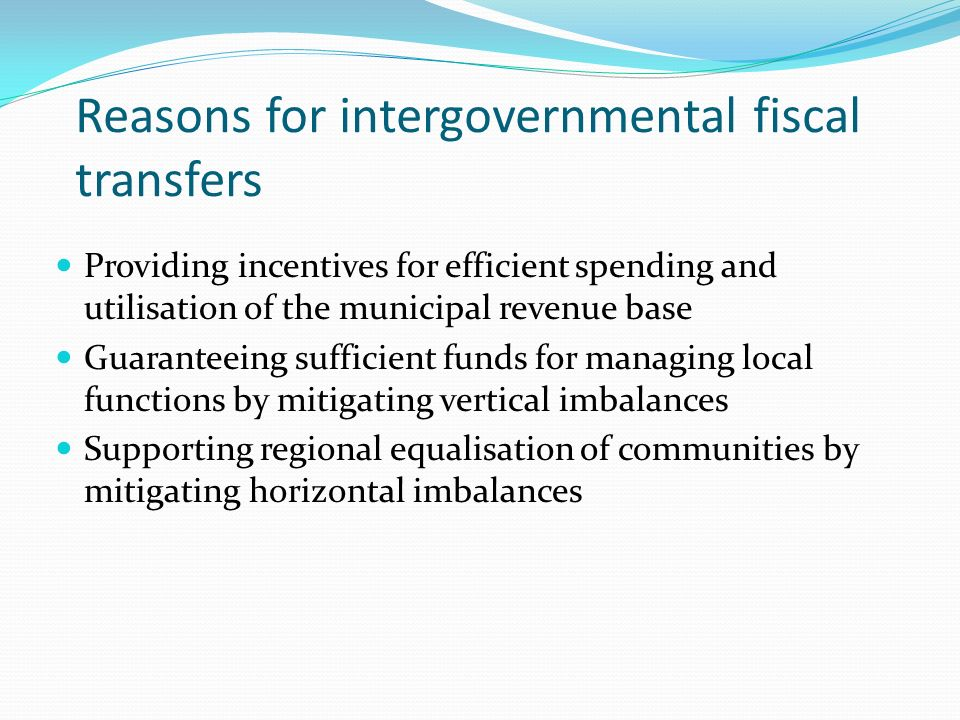 Reasons for intergovernmental fiscal transfers Providing incentives for efficient spending and utilisation of the municipal revenue base Guaranteeing sufficient funds for managing local functions by mitigating vertical imbalances Supporting regional equalisation of communities by mitigating horizontal imbalances