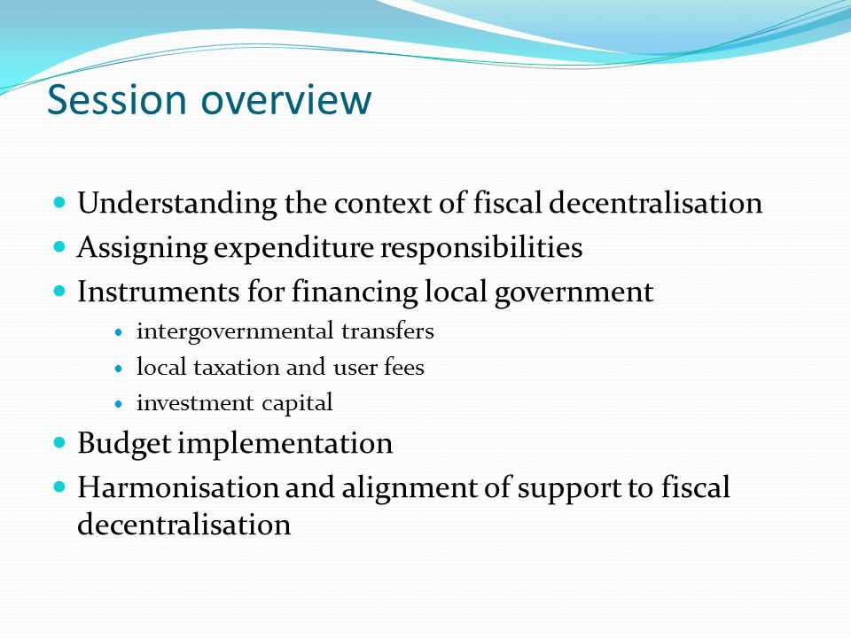 Session overview Understanding the context of fiscal decentralisation Assigning expenditure responsibilities Instruments for financing local governmen