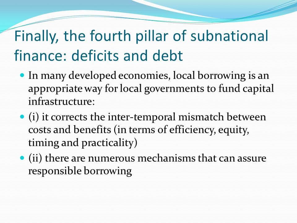 Finally, the fourth pillar of subnational finance: deficits and debt In many developed economies, local borrowing is an appropriate way for local governments to fund capital infrastructure: (i) it corrects the inter-temporal mismatch between costs and benefits (in terms of efficiency, equity, timing and practicality) (ii) there are numerous mechanisms that can assure responsible borrowing