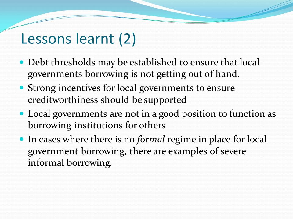 Lessons learnt (2) Debt thresholds may be established to ensure that local governments borrowing is not getting out of hand. Strong incentives for loc