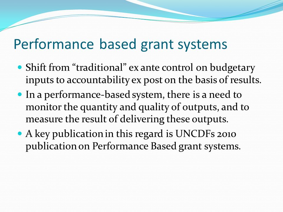 Performance based grant systems Shift from traditional ex ante control on budgetary inputs to accountability ex post on the basis of results. In a per