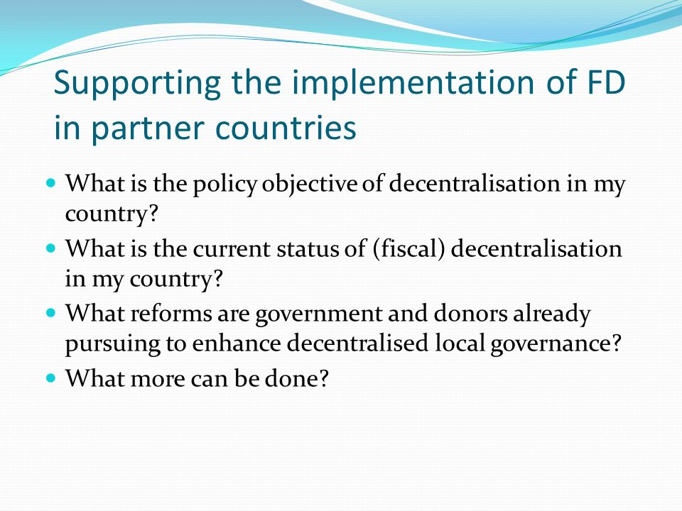 Supporting the implementation of FD in partner countries What is the policy objective of decentralisation in my country? What is the current status of