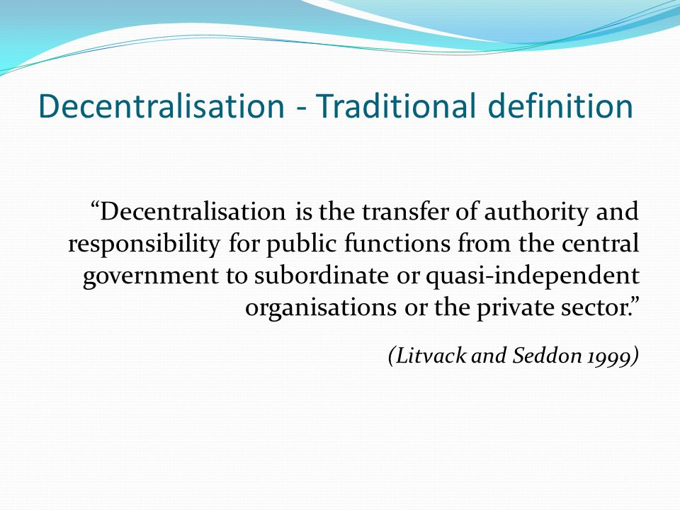 Decentralisation - Traditional definition Decentralisation is the transfer of authority and responsibility for public functions from the central government to subordinate or quasi-independent organisations or the private sector.
