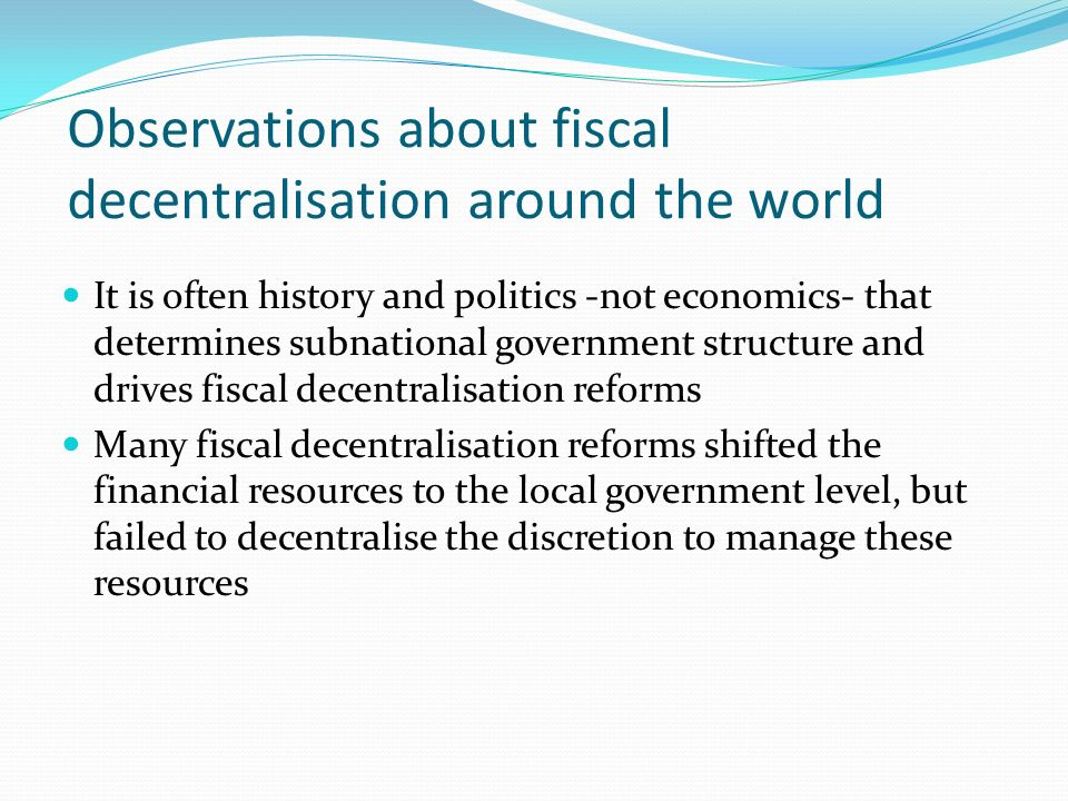 Observations about fiscal decentralisation around the world It is often history and politics -not economics- that determines subnational government structure and drives fiscal decentralisation reforms Many fiscal decentralisation reforms shifted the financial resources to the local government level, but failed to decentralise the discretion to manage these resources