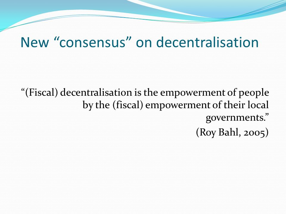 New consensus on decentralisation (Fiscal) decentralisation is the empowerment of people by the (fiscal) empowerment of their local governments. (Roy