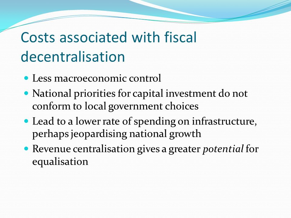 Costs associated with fiscal decentralisation Less macroeconomic control National priorities for capital investment do not conform to local government choices Lead to a lower rate of spending on infrastructure, perhaps jeopardising national growth Revenue centralisation gives a greater potential for equalisation