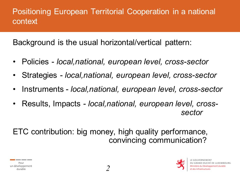 Positioning European Territorial Cooperation in a national context Background is the usual horizontal/vertical pattern: Policies - local,national, european level, cross-sector Strategies - local,national, european level, cross-sector Instruments - local,national, european level, cross-sector Results, Impacts - local,national, european level, cross- sector ETC contribution: big money, high quality performance, convincing communication.