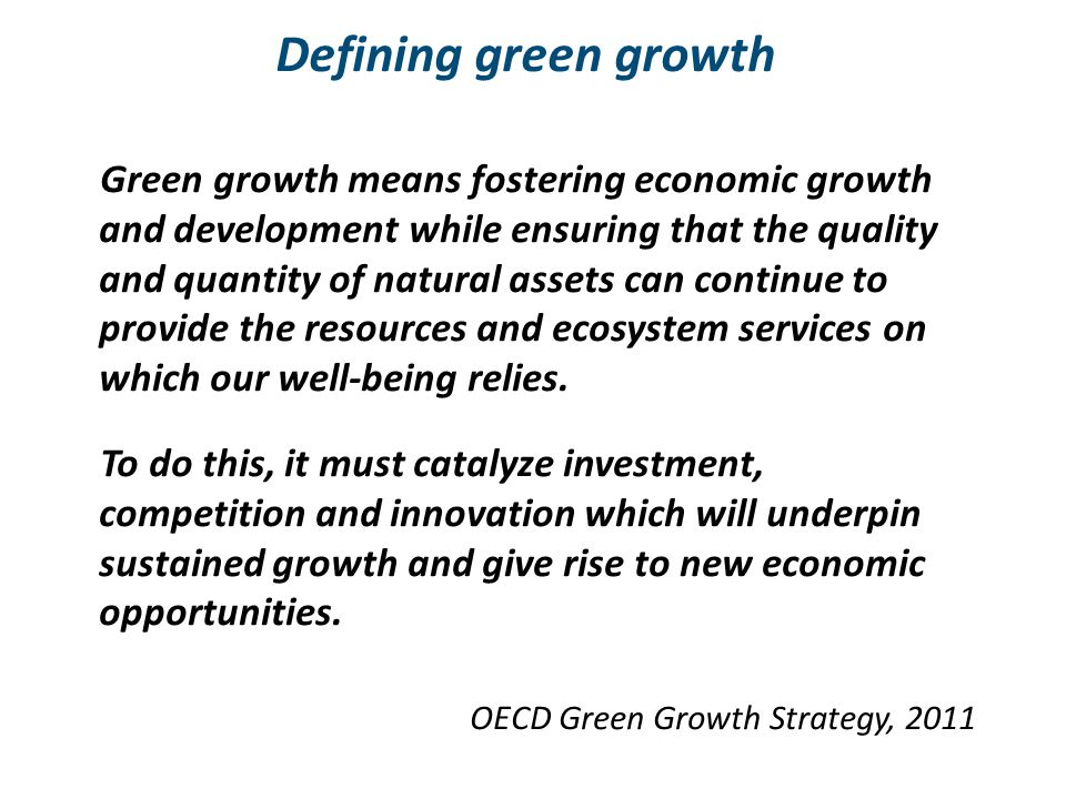 Defining green growth Green growth means fostering economic growth and development while ensuring that the quality and quantity of natural assets can