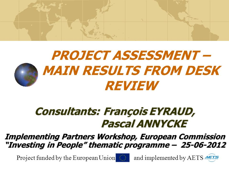 PROJECT ASSESSMENT – MAIN RESULTS FROM DESK REVIEW Implementing Partners Workshop, European Commission Investing in People thematic programme – 25-06-2012 Consultants: François EYRAUD, Pascal ANNYCKE Pascal ANNYCKE Project funded by the European Union and implemented by AETS