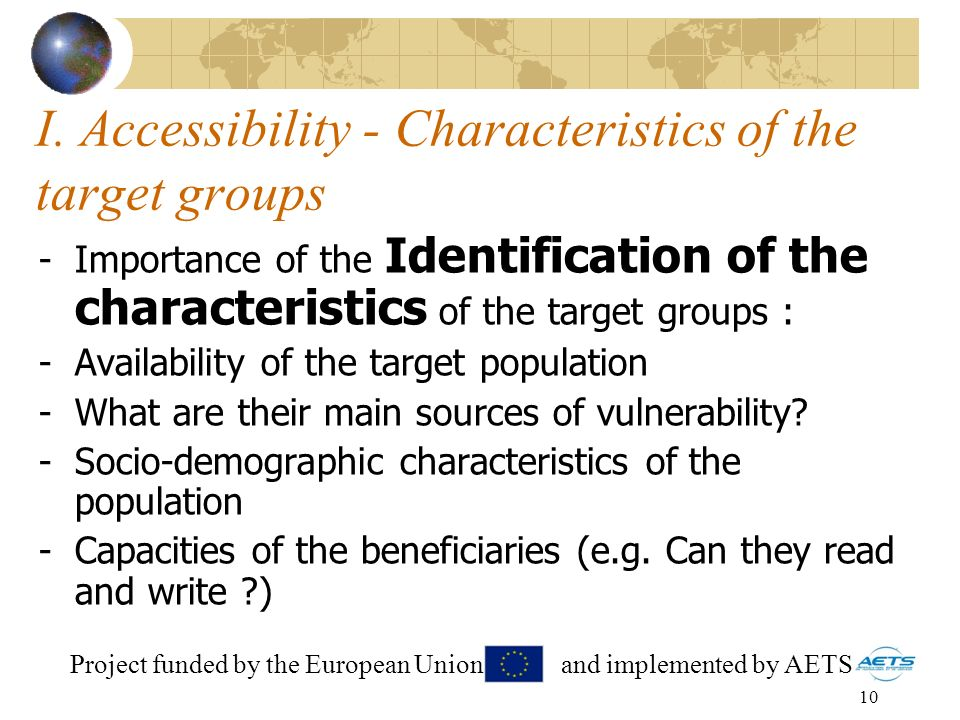 10 I. Accessibility - Characteristics of the target groups -Importance of the Identification of the characteristics of the target groups : -Availabili