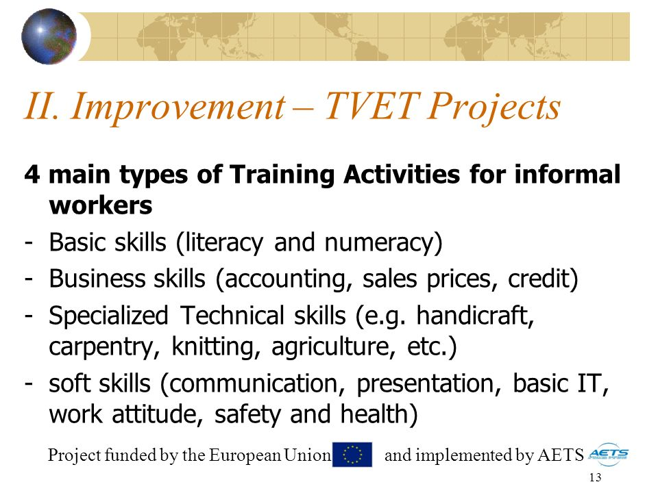 13 II. Improvement – TVET Projects 4 main types of Training Activities for informal workers -Basic skills (literacy and numeracy) -Business skills (ac