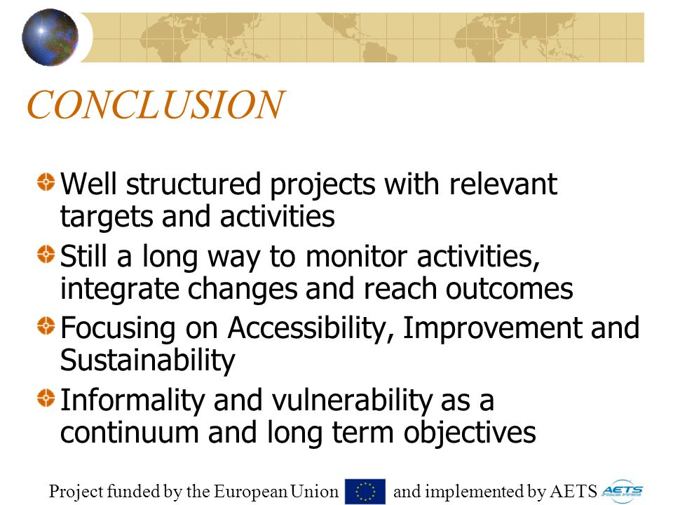 34 CONCLUSION Well structured projects with relevant targets and activities Still a long way to monitor activities, integrate changes and reach outcomes Focusing on Accessibility, Improvement and Sustainability Informality and vulnerability as a continuum and long term objectives Project funded by the European Union and implemented by AETS