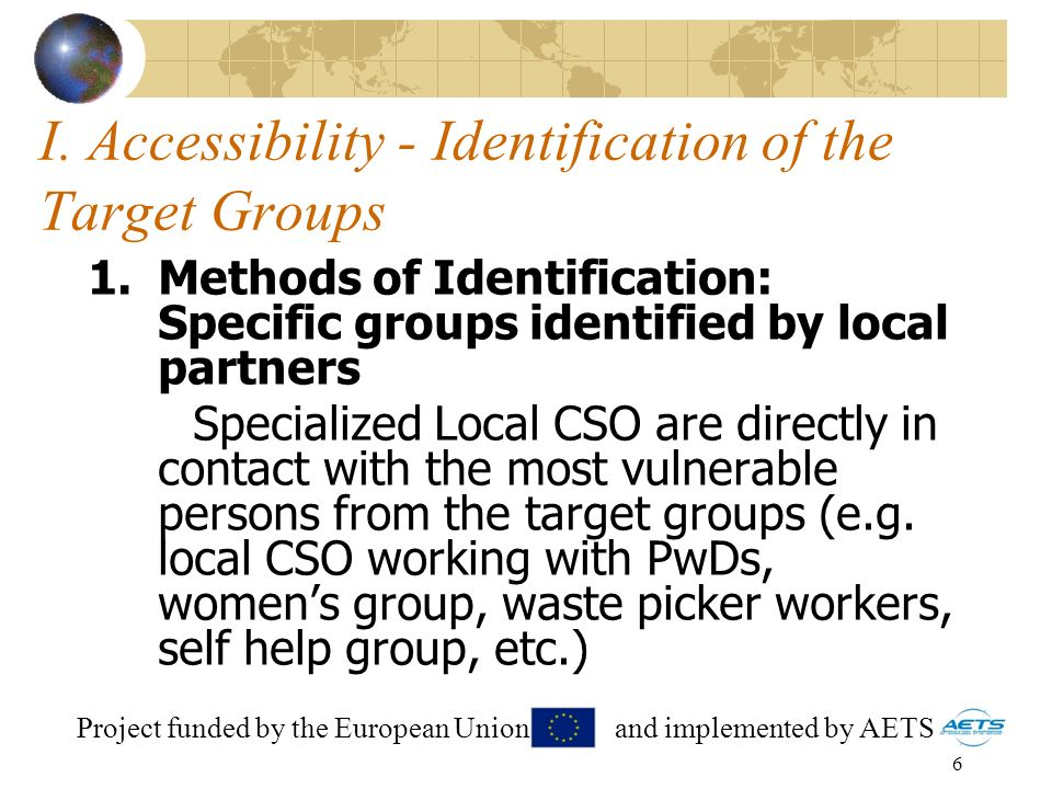 6 I. Accessibility - Identification of the Target Groups 1.Methods of Identification: Specific groups identified by local partners Specialized Local C