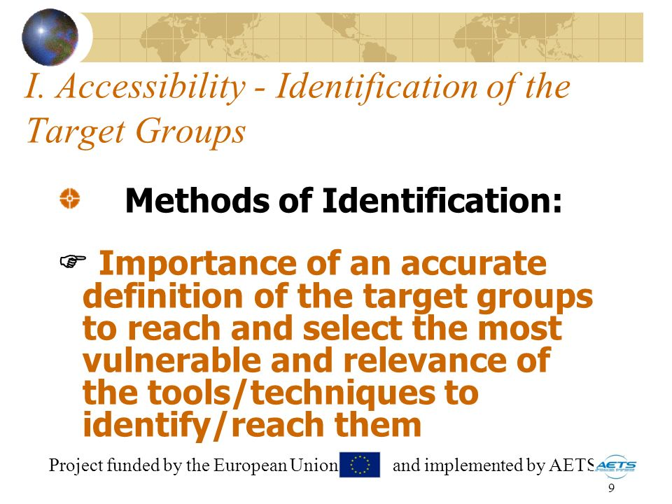 9 I. Accessibility - Identification of the Target Groups Methods of Identification: Importance of an accurate definition of the target groups to reach