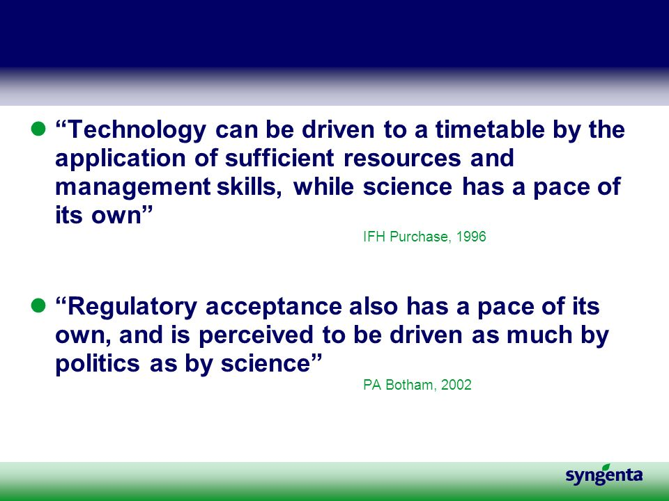 Technology can be driven to a timetable by the application of sufficient resources and management skills, while science has a pace of its own IFH Purchase, 1996 Regulatory acceptance also has a pace of its own, and is perceived to be driven as much by politics as by science PA Botham, 2002