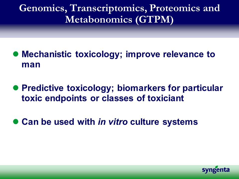 Genomics, Transcriptomics, Proteomics and Metabonomics (GTPM) Mechanistic toxicology; improve relevance to man Predictive toxicology; biomarkers for particular toxic endpoints or classes of toxiciant Can be used with in vitro culture systems