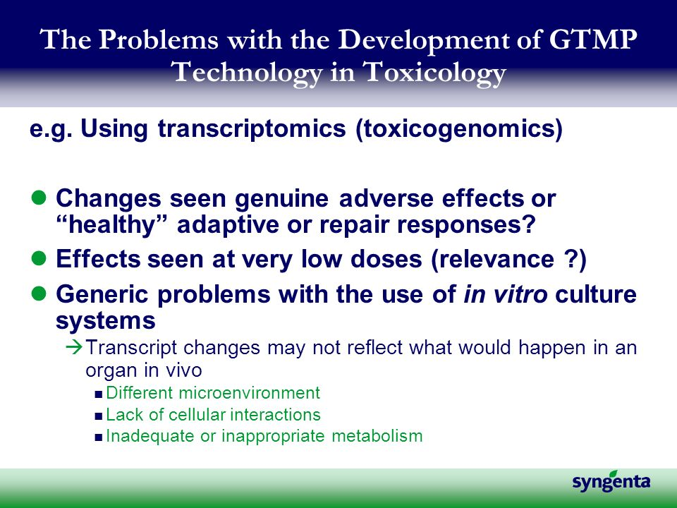 The Problems with the Development of GTMP Technology in Toxicology e.g. Using transcriptomics (toxicogenomics) Changes seen genuine adverse effects or