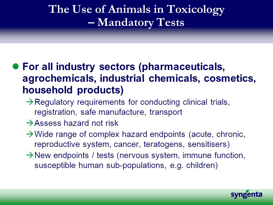 The Use of Animals in Toxicology – Mandatory Tests For all industry sectors (pharmaceuticals, agrochemicals, industrial chemicals, cosmetics, household products) àRegulatory requirements for conducting clinical trials, registration, safe manufacture, transport àAssess hazard not risk àWide range of complex hazard endpoints (acute, chronic, reproductive system, cancer, teratogens, sensitisers) àNew endpoints / tests (nervous system, immune function, susceptible human sub-populations, e.g.