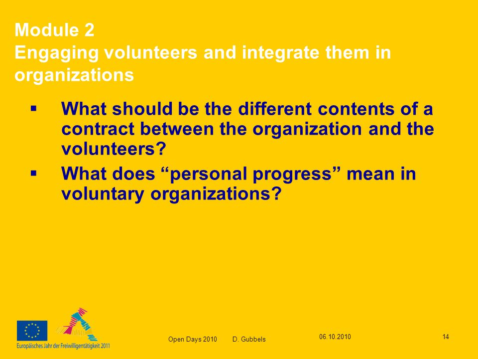 Open Days 2010 D. Gubbels 06.10.201014 Module 2 Engaging volunteers and integrate them in organizations What should be the different contents of a con