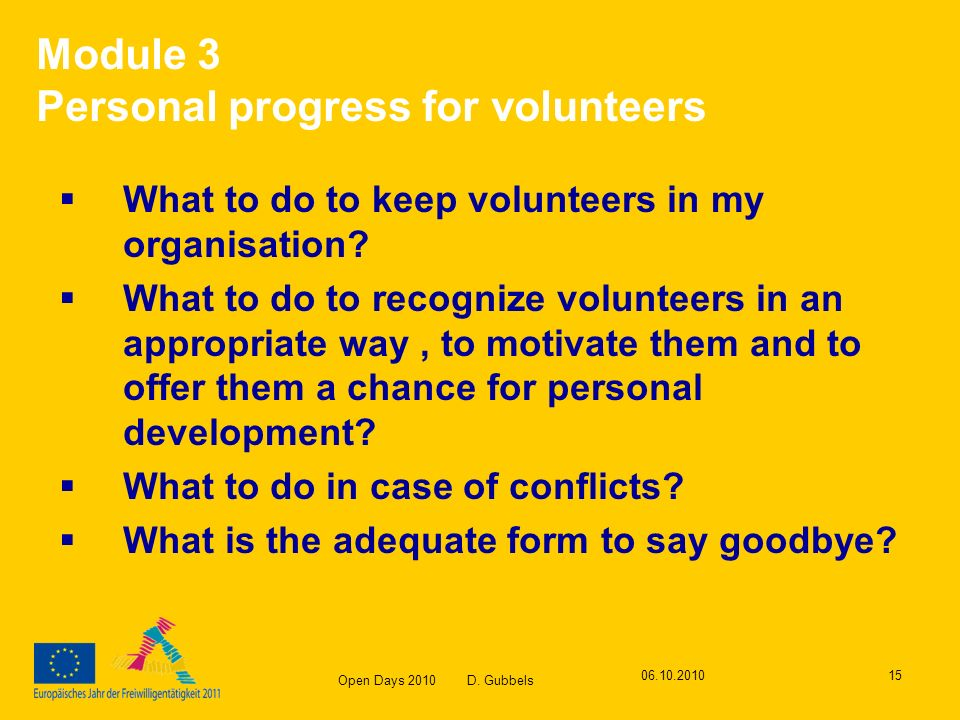 Open Days 2010 D. Gubbels 06.10.201015 Module 3 Personal progress for volunteers What to do to keep volunteers in my organisation? What to do to recog