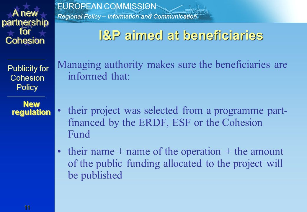 Regional Policy – Information and Communication EUROPEAN COMMISSION EN A new partnership for Cohesion Publicity for Cohesion Policy 11 I&P aimed at beneficiaries Managing authority makes sure the beneficiaries are informed that: their project was selected from a programme part- financed by the ERDF, ESF or the Cohesion Fund their name + name of the operation + the amount of the public funding allocated to the project will be published New regulation New regulation