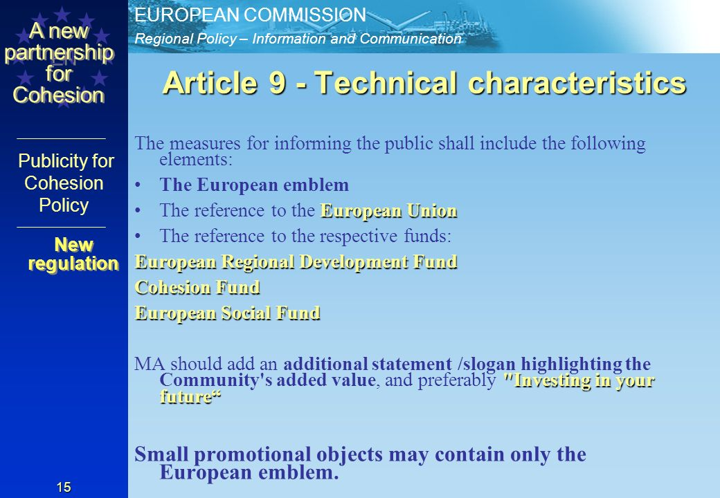 Regional Policy – Information and Communication EUROPEAN COMMISSION EN A new partnership for Cohesion Publicity for Cohesion Policy 15 Article 9 - Technical characteristics The measures for informing the public shall include the following elements: The European emblem European UnionThe reference to the European Union The reference to the respective funds: European Regional Development Fund Cohesion Fund European Social Fund Investing in your future MA should add an additional statement /slogan highlighting the Community s added value, and preferably Investing in your future Small promotional objects may contain only the European emblem.