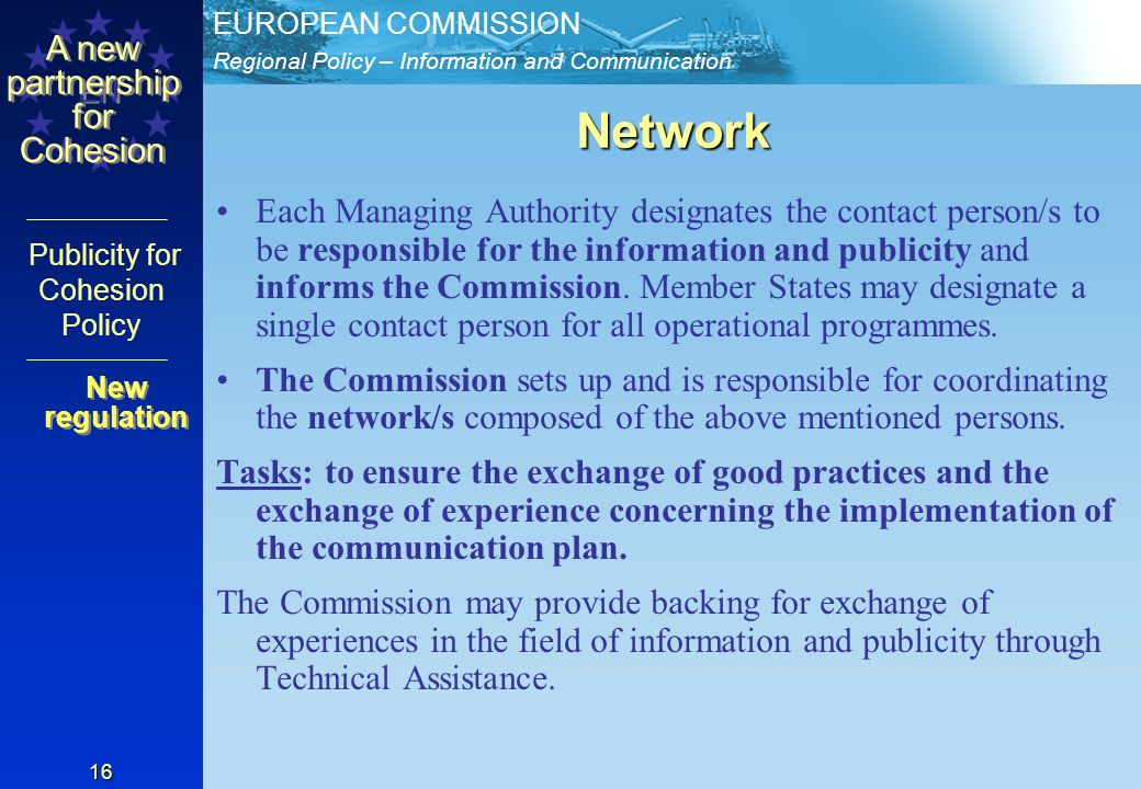 Regional Policy – Information and Communication EUROPEAN COMMISSION EN A new partnership for Cohesion Publicity for Cohesion Policy 16 Network Each Managing Authority designates the contact person/s to be responsible for the information and publicity and informs the Commission.