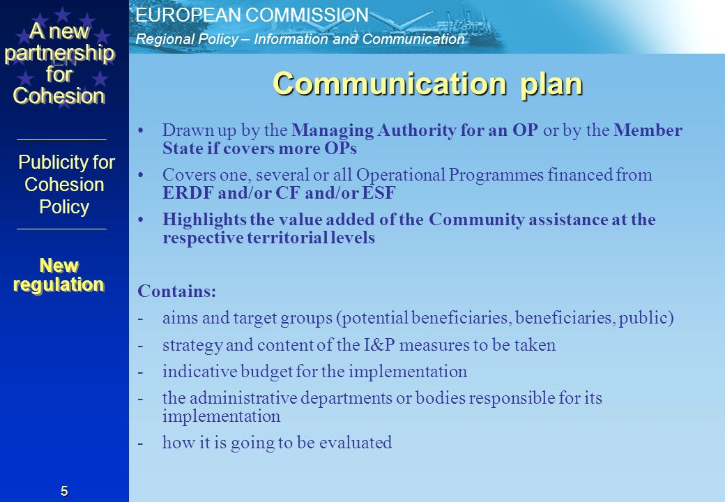 Regional Policy – Information and Communication EUROPEAN COMMISSION EN A new partnership for Cohesion Publicity for Cohesion Policy 5 Communication plan Drawn up by the Managing Authority for an OP or by the Member State if covers more OPs Covers one, several or all Operational Programmes financed from ERDF and/or CF and/or ESF Highlights the value added of the Community assistance at the respective territorial levels Contains: -aims and target groups (potential beneficiaries, beneficiaries, public) -strategy and content of the I&P measures to be taken -indicative budget for the implementation -the administrative departments or bodies responsible for its implementation -how it is going to be evaluated New regulation