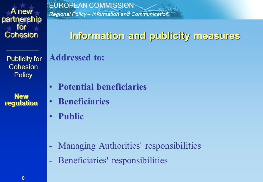 Regional Policy – Information and Communication EUROPEAN COMMISSION EN A new partnership for Cohesion Publicity for Cohesion Policy 8 Information and publicity measures Addressed to: Potential beneficiaries Beneficiaries Public -Managing Authorities responsibilities -Beneficiaries responsibilities New regulation